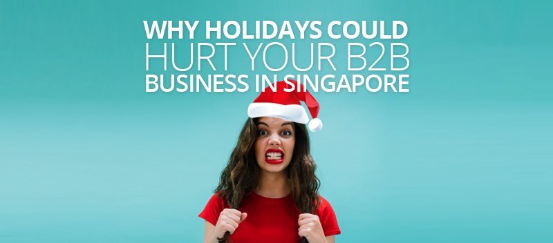 Why Holidays Could Hurt your B2B Business in Singapore