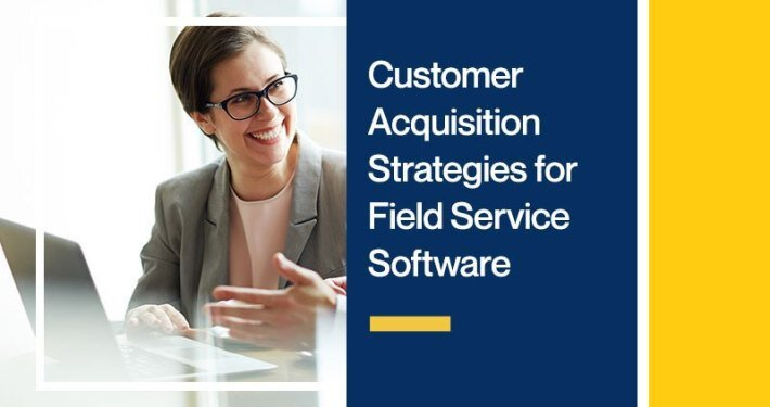 Customer Acquisition Strategies for Field Service Software Companies