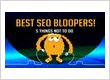 Best SEO Bloopers! 5 Things NOT To Do