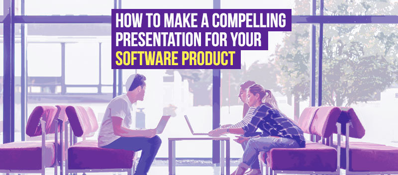 How to Make a Compelling Presentation For Your Software Product