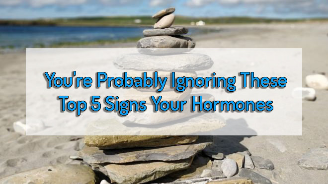 You're Probably Ignoring These Top 5 Signs Your Hormones
