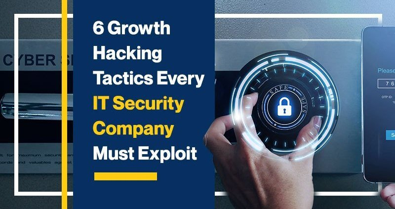 6 Growth Hacking Tactics Every IT Security Company Must Exploit